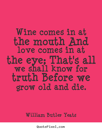 Wine Love Quotes Best William Butler Yeats Pictures Sayings  Wine Comes In At The Mouth