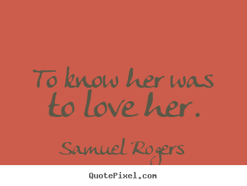To know her was to love her. Samuel Rogers top love quotes