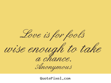 Anonymous picture quotes - Love is for fools wise enough to take a.. - Love quote