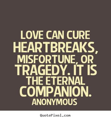 Anonymous picture quotes - Love can cure heartbreaks, misfortune, or tragedy... - Love quote