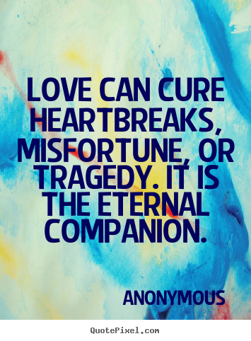 Love quote - Love can cure heartbreaks, misfortune, or..