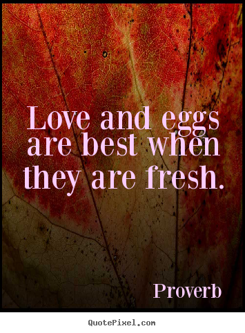Proverb poster quote - Love and eggs are best when they are fresh. - Love quote