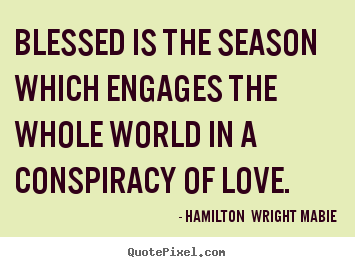 Blessed is the season which engages the whole.. Hamilton  Wright Mabie best love quote