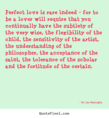 Love quotes - Perfect love is rare indeed - for to be a lover will..