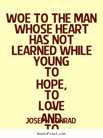 Joseph Conrad poster quotes - Woe to the man whose heart has not learned while.. - Love quotes