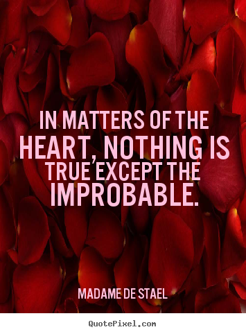 In matters of the heart, nothing is true except the improbable. Madame De Stael popular love quotes