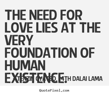 Quote about love - The need for love lies at the very foundation of human..