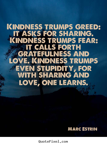 Love quotes - Kindness trumps greed: it asks for sharing. kindness trumps fear: it..