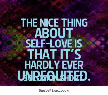 Quote about love - The nice thing about self-love is that it's hardly..