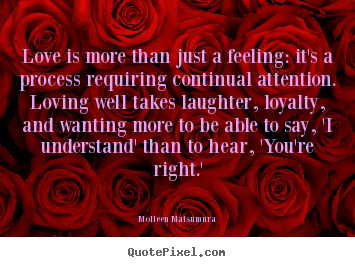 Love quote - Love is more than just a feeling: it's a process..