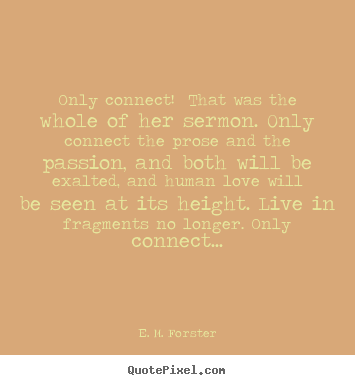 Only connect! that was the whole of her sermon. only.. E. M. Forster good love quotes