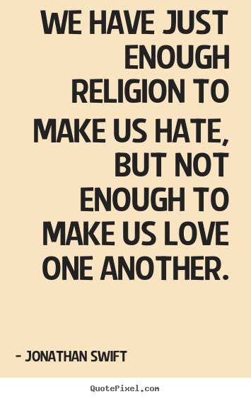 Quotes about love - We have just enough religion to make us hate, but not..