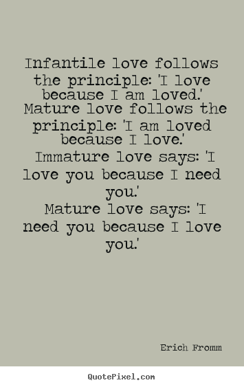 Love quote - Infantile love follows the principle: 'i love because i am loved.'..