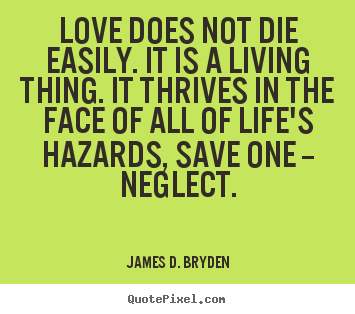 James D. Bryden picture quotes - Love does not die easily. it is a living thing. it.. - Love quotes