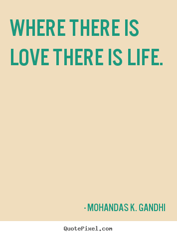 Quotes about love - Where there is love there is life.
