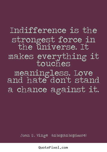 Make personalized picture quotes about love - Indifference is the strongest force in the universe...