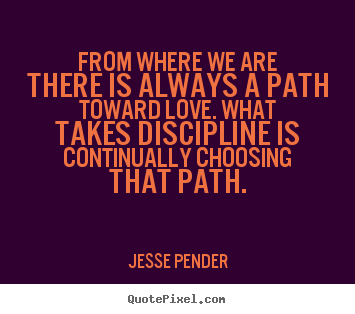 Quote about love - From where we are there is always a path toward love. what takes..