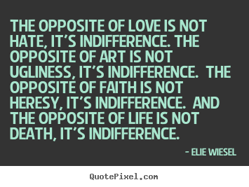 Elie Wiesel picture quotes - The opposite of love is not hate, it's indifference. the opposite.. - Love quotes