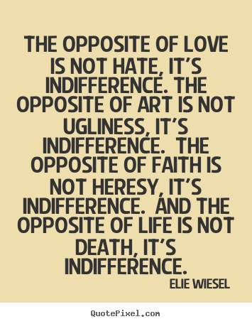 The opposite of love is not hate, it's indifference. the opposite of.. Elie Wiesel popular love quote