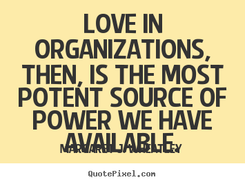 Design your own poster quote about love - Love in organizations, then, is the most potent source of power we..