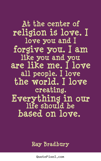 picture quotes about love - At the center of religion is love. i love ... Ray Bradbury Love Quotes