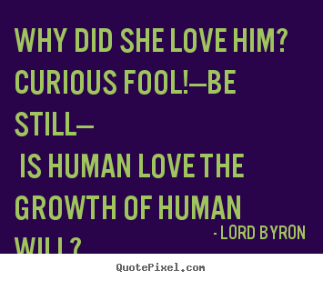 Love quote - Why did she love him? curious fool!—be still— is human love..