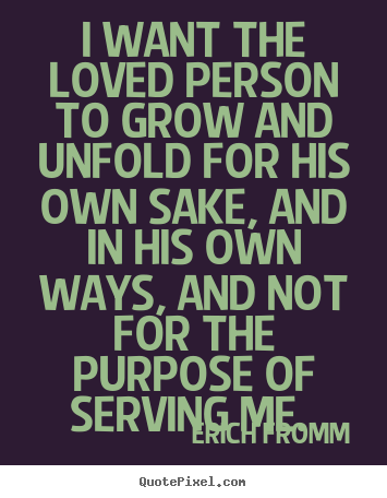 Make custom picture quote about love - I want the loved person to grow and unfold for his own sake, and in his..