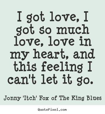 Jonny 'Itch' Fox Of The King Blues picture quotes - I got love, i got so much love, love in my heart,.. - Love quote