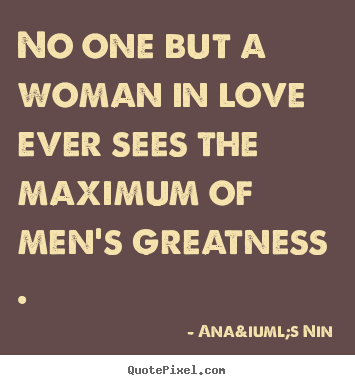 Anaïs Nin picture quotes - No one but a woman in love ever sees the maximum.. - Love quotes