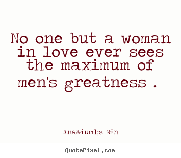 Diy picture quote about love - No one but a woman in love ever sees the maximum..