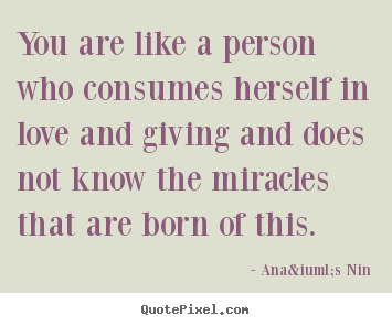 Love quotes - You are like a person who consumes herself in love..