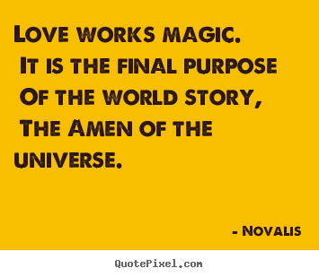 Quotes about love - Love works magic. it is the final purpose of the world story,..