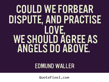 Love quote - Could we forbear dispute, and practise love, we should agree..