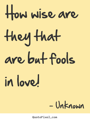 Superbe Love Quotes   How Wise Are They That Are But Fools In Love!