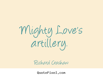 Love quotes - Mighty love's artillery.