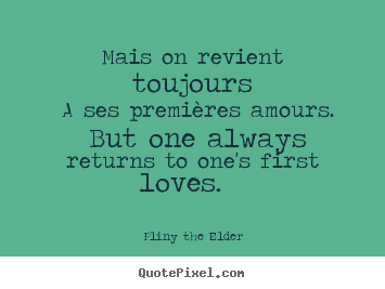 Love sayings - Mais on revient toujours a ses premières amours. but one always returns..