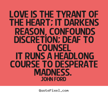 John Ford picture quote - Love is the tyrant of the heart; it darkens reason, confounds discretion;.. - Love quotes