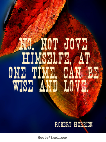 Robert Herrick picture quotes - No, not jove himselfe, at one time, can be wise.. - Love quotes
