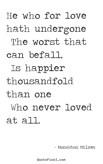 Love quotes - He who for love hath undergone the worst that can befall, is..