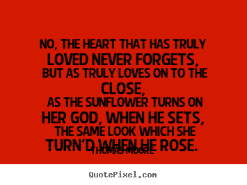 Thomas Moore picture quotes - No, the heart that has truly loved never forgets,.. - Love quotes