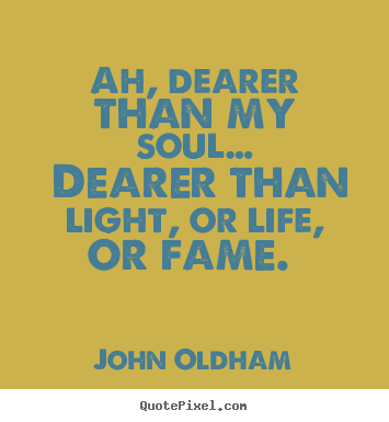 John Oldham image quote - Ah, dearer than my soul… dearer than light,.. - Love quote