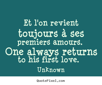 Et l'on revient toujours à ses premiers amours. one.. Unknown great love quote