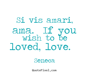 Love quote - Si vis amari, ama. if you wish to be loved,..