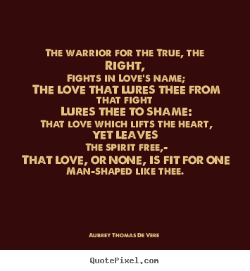 Aubrey Thomas De Vere picture quotes - The warrior for the true, the right, fights in love's name; the.. - Love quotes
