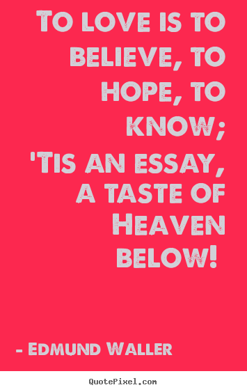To love is to believe, to hope, to know; 'tis an essay,.. Edmund Waller greatest love quotes