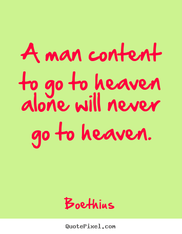Boethius picture quotes - A man content to go to heaven alone will.. - Love quotes