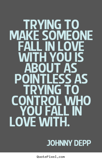 Johnny Depp Quotes About Love Awesome Trying To Make Someone Fall In Love With You Is About As Pointless