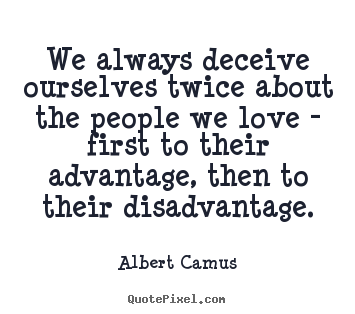 We always deceive ourselves twice about the people we love - first.. Albert Camus  love quote
