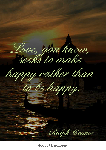 Quotes about love - Love, you know, seeks to make happy