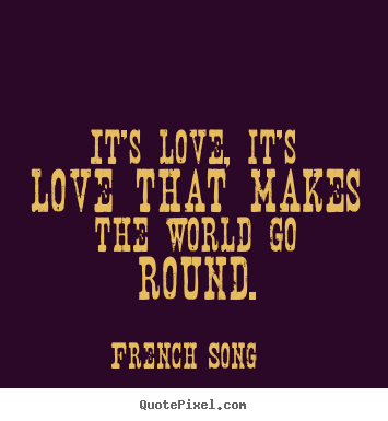 French Song picture quotes - It's love, it's love that makes the world go round. - Love quotes